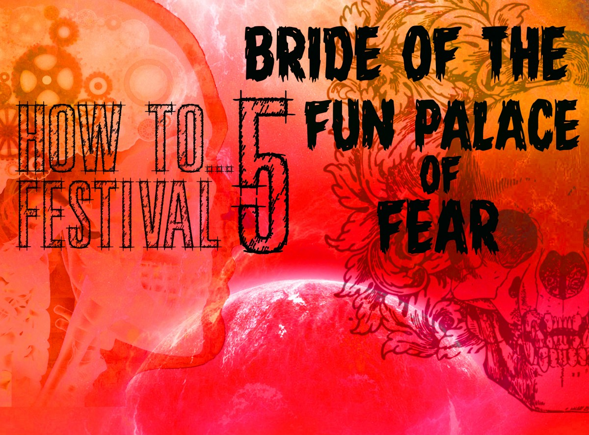 HOW TO...FESTIVAL (5) : Bride of the Fun Palace of Fear
